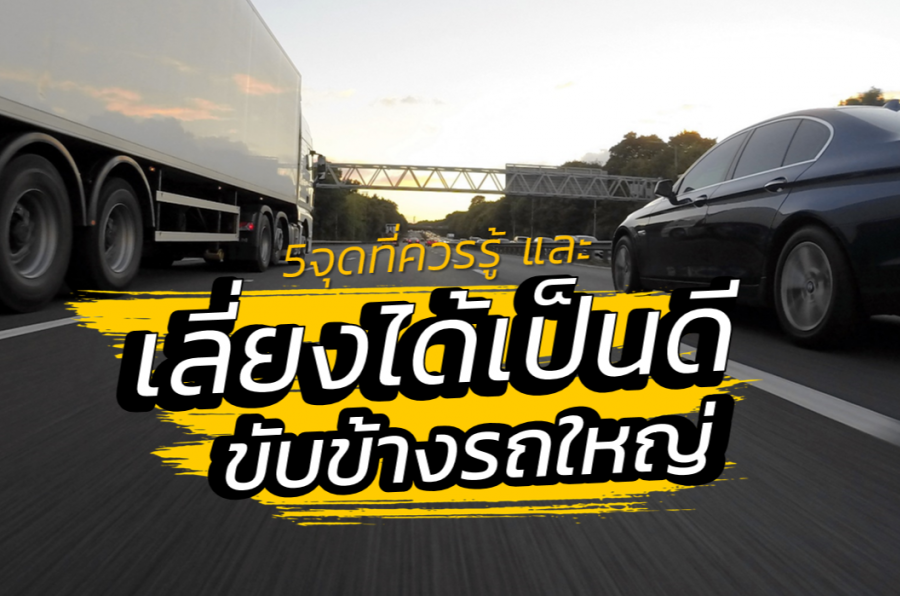เลี่ยงได้เป็นดี ขับรถข้างรถบรรทุก รถพ่วง รถเทรลเลอร์ | 5 จุดหลักที่ต้องรู้เพื่อความปลอดภัยในการใช้ถนน